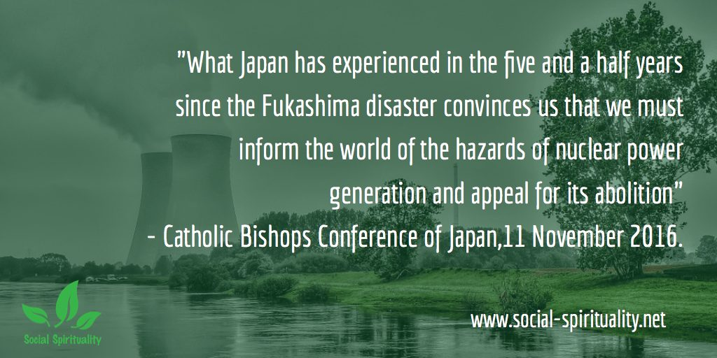 """What Japan has experienced in the last five and a half years convinces us that  we must inform the world about  the dangers of  nuclear power generation and appeal for its abolition"" Catholic Bishops Conference of Japan, 11 November 2016."