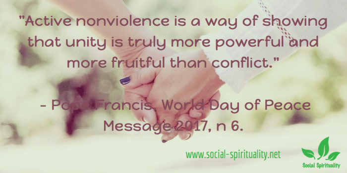 """""""Active nonviolence is a way of showing that unity is truly more powerful and more fruitful than conflict."""" Pope Francis, World Day of Peace Message 2017, n 6."""