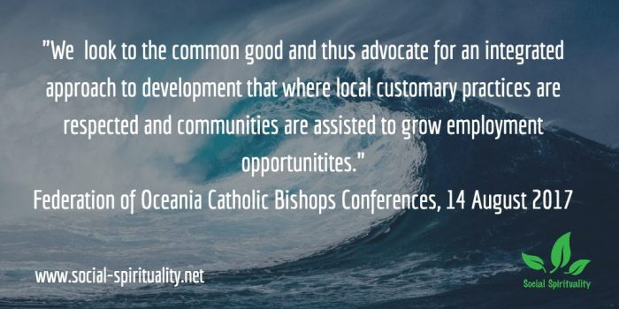 "'We look to the common good and thus advocate for an integrated approach to development where local customary practices are respected and communities are assisted to grow employment opportunities."" Federation of Catholic Bishops Conferences of Oceania, 14 August 2017."