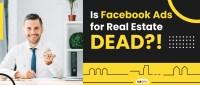 Is Facebook Ads for Real Estate DEAD