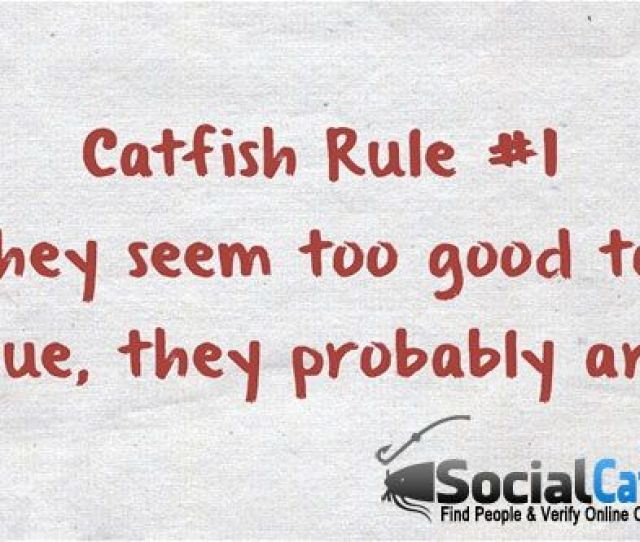 Catfish Rule  If They Seem Too Good To Be True They Probably