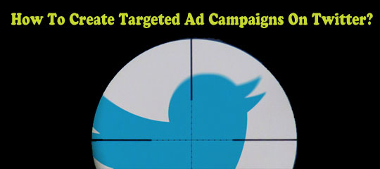How To Create Targeted Ad Campaigns On Twitter?