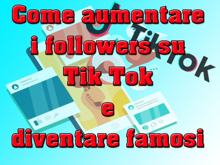 Come aumentare i followers su Tik Tok e diventare famosi