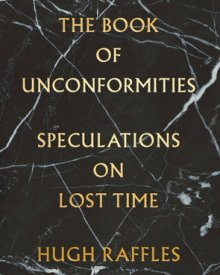 Hugh Raffles (2020) – The Book of Unconformities: Speculations on Lost Time