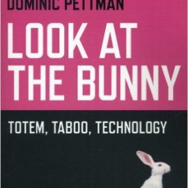 Dominic Pettman (2013) — Look at the Bunny: Totem, Taboo, Technology