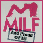 MILF and proud of it!  Proud of it? Proud of it!
