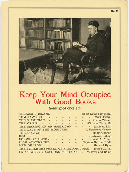 Keep your mind occupied with good books. Some good ones are: Treasure Island, by Robert Louis Stevenson; Tom Sawyer, by Mark Twain; The Virginian, by Owen Wister; The Crisis, by Winston Churchill; The Making of an American, by Jacob A. Riis; The Last of the Mohicans, by J. Fenimore Cooper; The Doctor, by Ralph Connor; Kim, by Rudyard Kipling; Poems of Action, by David R. Porter; High Adventure, by Captain Norman Hall; Men of Iron, by Howard Pyle; The Little Shepherd of Kingdom Come, by John Fox, Jr.; Profitable Vocations for Boys, by Weaver and Byler.