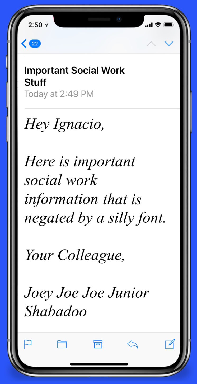 "Email Message: ""Hey Ignacio, Here is important social work information that is negated by a silly font. Your Colleague, Joey Joe Joe Junior Shabadoo"""