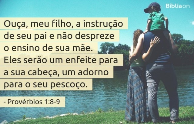 Ouça, meu filho, a instrução de seu pai e não despreze o ensino de sua mãe. Eles serão um enfeite para a sua cabeça, um adorno para o seu pescoço. Provérbios 1:8-9