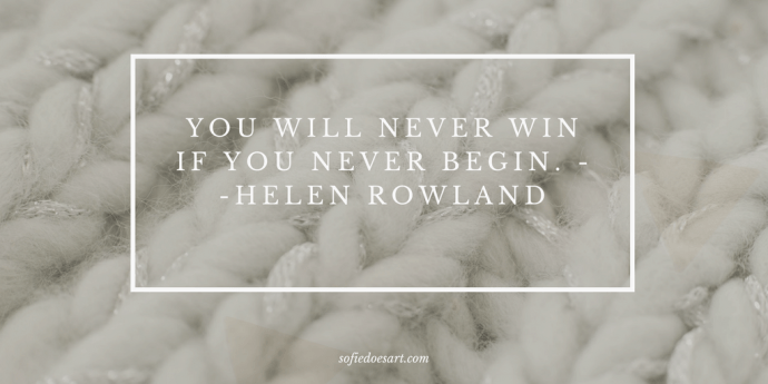 You will never win if you never begin- Helen Rowland