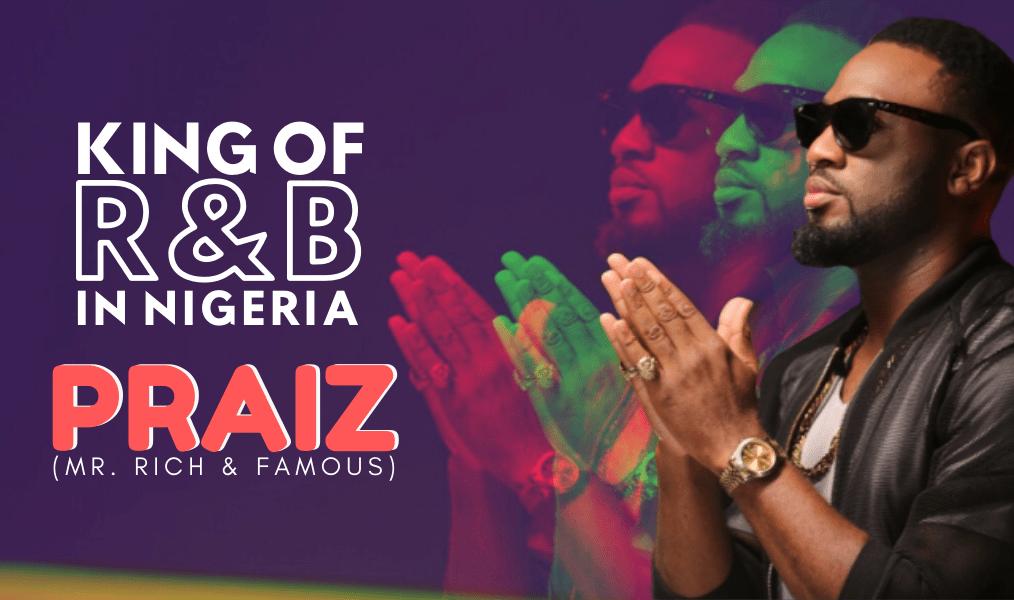 KING OF R&B IN NIGERIA - PRAIZ (Mr. Rich & Famous)