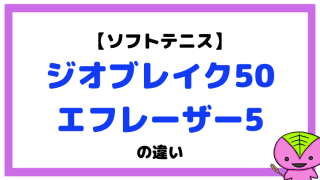 ジオブレイク50とエフレーザー5の違い(50S・50V/5S・5V)【ソフトテニスラケット】