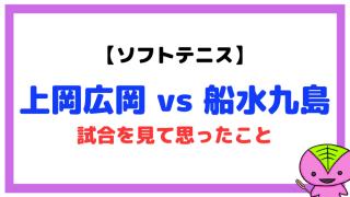 【ソフトテニス】上岡広岡 vs 船水九島の試合を分析(JAPAN GP 2020)