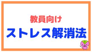 教員向けストレス解消法・ストレスマネジメント法【八つ当たりするな】