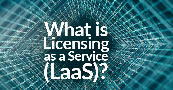 What is Licensing as a Service (LaaS)?