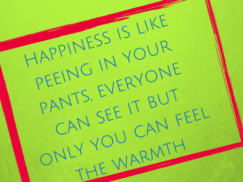 Happiness is like peeing in your pants,