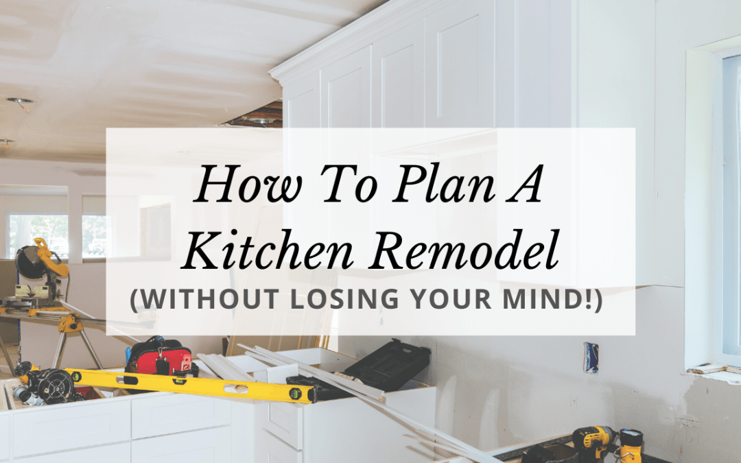 How To Plan A Kitchen Remodel (Without Losing Your Mind!)