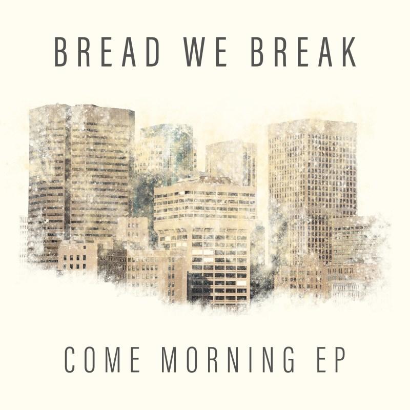 Bread We break album cover Come Morning EP