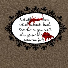 Not all scars show, not all wounds heal. Sometimes you can't always see the pain someone feels