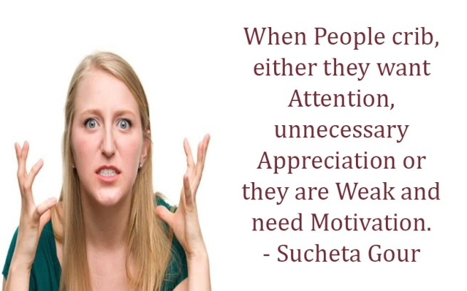 When people crib, either they want attention, unnecessary appreciation or they are weak and need motivation.