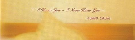 Summer Darling: I Know You ~ I Never Knew You (Independent, N/A)