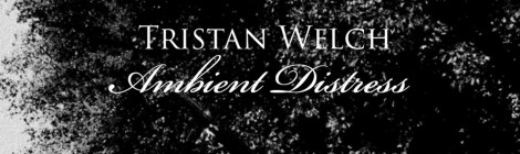 Tristan Welch: Ambient Distress out November 20th on Somewherecold Records