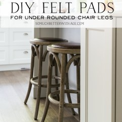Chair Felt Pads Kitchen Table Chairs Set Diy For Under Rounded Legs So Much Better With Age
