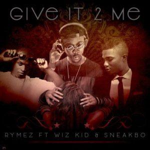 Rymez – Give It 2 Me ft. Wizkid, Sneakbo