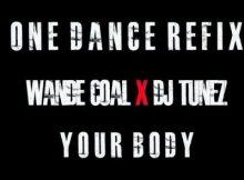 Wande Coal x DJ Tunez - Your Body (One Dance Refix)