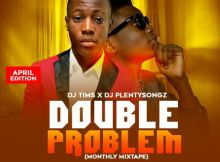DJ Tims x DJ PlentySongz - Double Problem (April Edition)