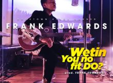 VIDEO: Frank Edwards - Wetin You No Fit Do