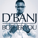 MP3 : D'Banj - Bother You (Prod by Devee)