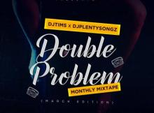 MP3: DJ Tims x DJ PlentySongz - Double Problem Monthly Mix (March Edition 2.0)