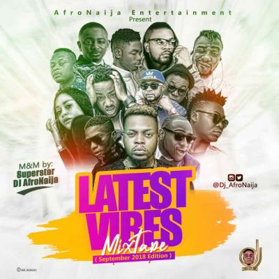 MIXTAPE: Dj AfroNaija - Latest Vibes Mix ( September 2018 Edition )