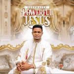 MP3 + VIDEO: Joe Praize - Powerful Jesus