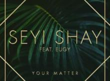 MP3 : Seyi Shay - Your Matter ft. Eugy