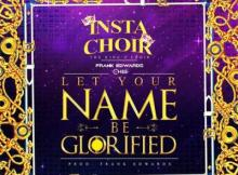 Lyrics: Frank Edwards - Let Your Name Be Glorified ft. Insta Choir & Chee