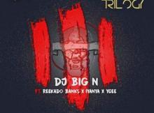 MP3 : DJ Big N - The Trilogy ft. Reekado Banks, Iyanya x YCEE
