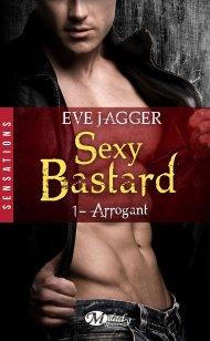 Sexy Bastard Tome 1 - Arrogant d'Eve Jagger