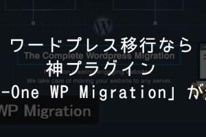 ワードプレス移行なら神プラグインAll-in-One WP Migrationが超便利!