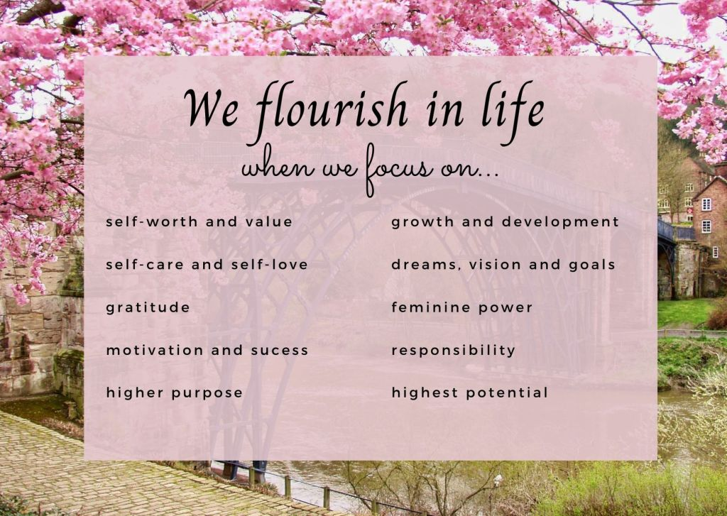 We flourish in life when we focus on: self worth and value self care and self love gratitude motivation and success higher purpose growth and development dreams, vision and goals feminine power responsibility highest potential