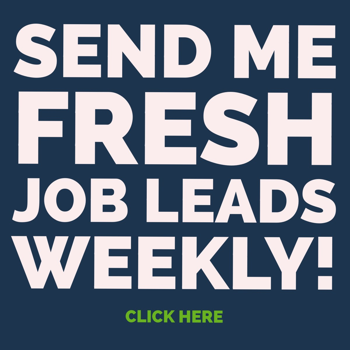 Send Me Fresh Job Leads Weekly! Link.