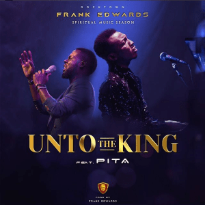 Frank Edwards - Unto The King Ft. Pita Mp3 Download