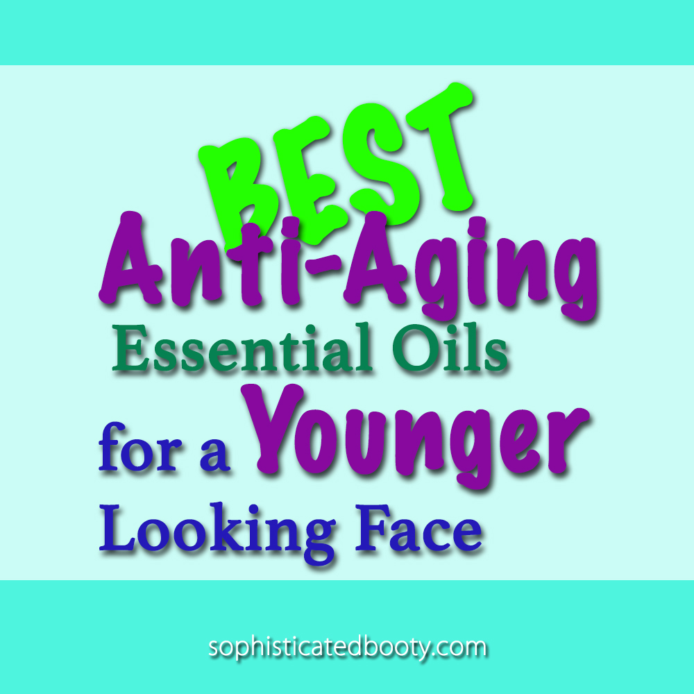 Best Anti Aging Essential Oils for a Younger Looking Face - Sophisticated Booty