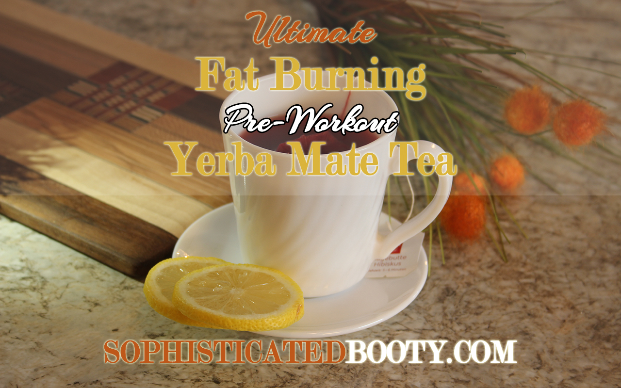 Ultimate Fat Burning Pre Workout Yerba Mate Tea - Sophisticated Booty