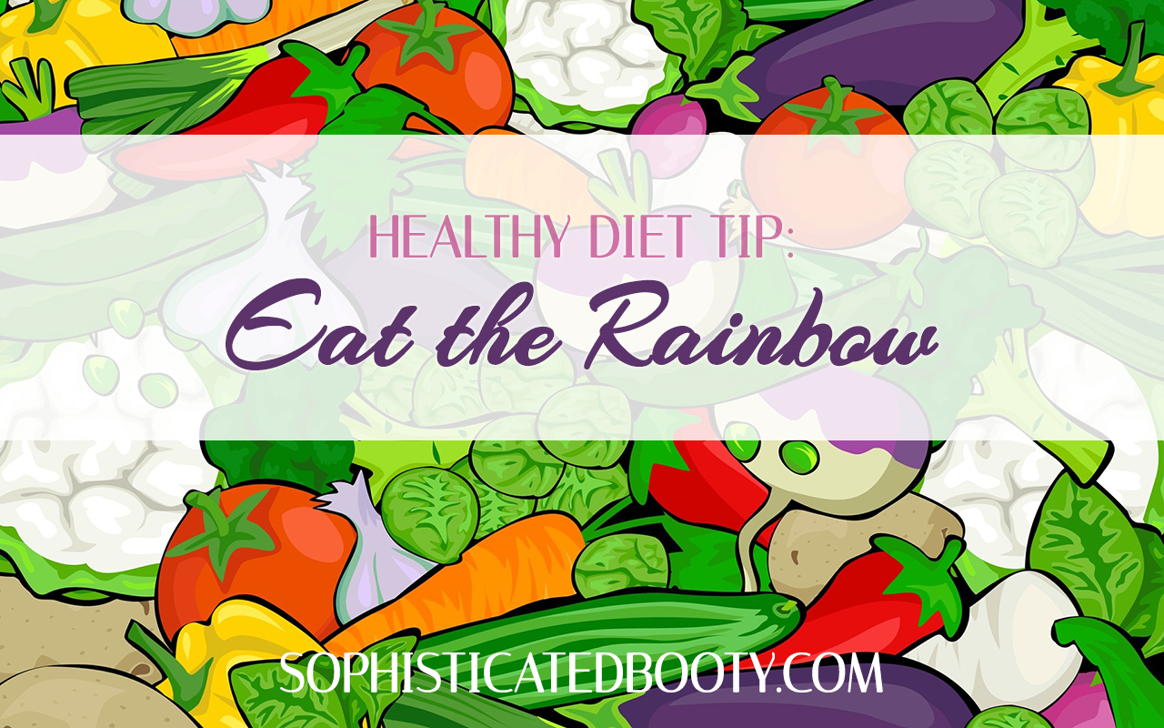 Healthy Diet Tip Eat the Rainbow - Sophisticated Booty