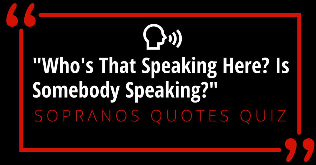 """""""Who's That Speaking Here? Is Somebody Speaking?"""" Sopranos Quotes Quiz"""