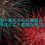 全国一斉花火の兵庫県の場所はどこ?姫路が有力か?
