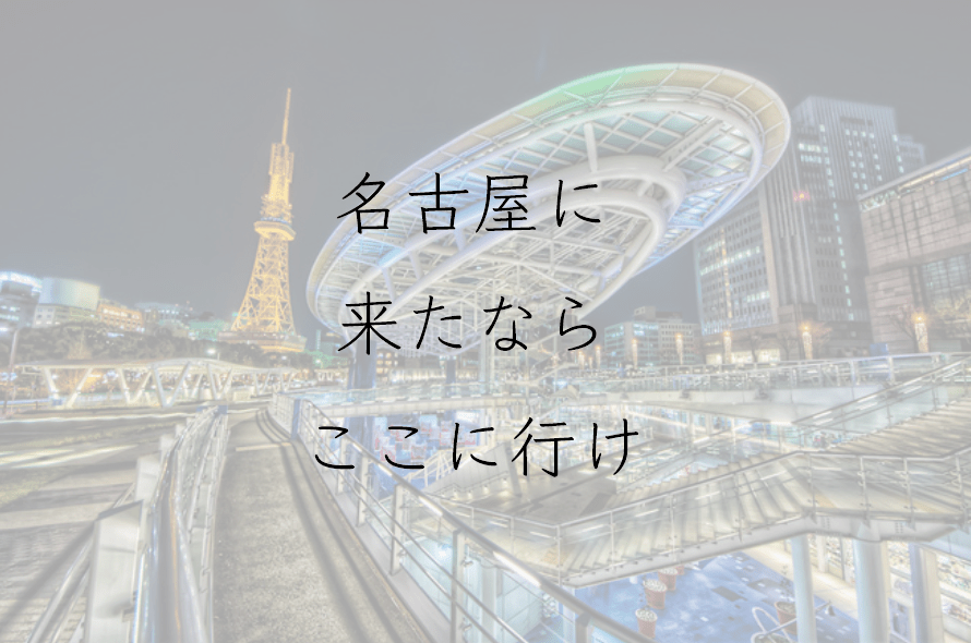 名古屋に来たならここに行け