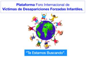 """Plataforma Foro Internacional de víctimas de Desapariciones Forzadas Infantiles, """"Te Estamos Buscando""""."""
